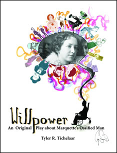 Willpower - an original play about Marquette's ossified man by Tyler R. Tichelaar